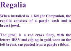 Regalia  When installed as a Knight Companion, the regalia consists of a purple sash and a breast jewel.  The jewel is a red cross flory, with the letters IHSV and edging in gold, worn on the left breast, suspended from a purple ribbon.