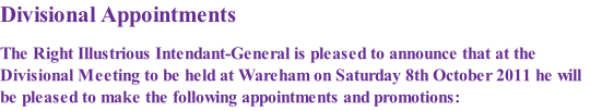 Divisional Appointments  The Right Illustrious Intendant-General is pleased to announce that at the Divisional Meeting to be held at Wareham on Saturday 8th October 2011 he will be pleased to make the following appointments and promotions:
