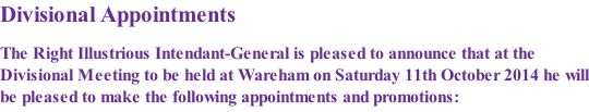 Divisional Appointments  The Right Illustrious Intendant-General is pleased to announce that at the Divisional Meeting to be held at Wareham on Saturday 11th October 2014 he will be pleased to make the following appointments and promotions: