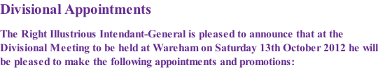Divisional Appointments  The Right Illustrious Intendant-General is pleased to announce that at the Divisional Meeting to be held at Wareham on Saturday 13th October 2012 he will be pleased to make the following appointments and promotions: